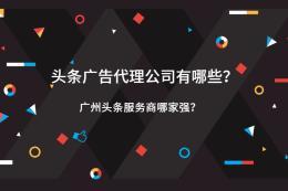 头条广告代理公司有哪些?广州头条服务商哪家强?