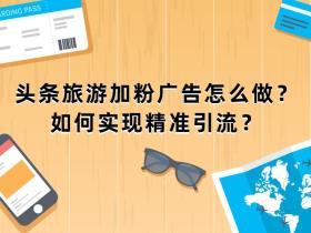 头条旅游加粉广告怎么做?如何实现精准引流?