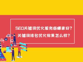SEO关键词优化服务商哪家好?关键词排名优化效果怎么样?