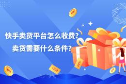 快手賣貨平臺怎么收費?賣貨需要什么條件?