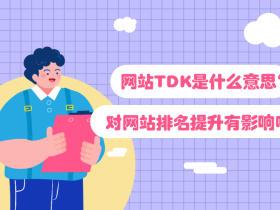 網站TDK是什么意思?對網站排名提升有影響嗎?