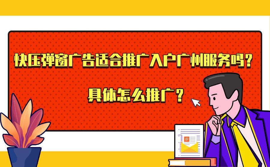 快压弹窗广告适合推广入户广州服务吗?具体怎么推广?
