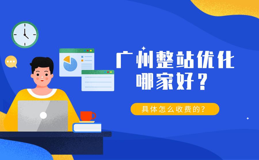 广州整站优化哪家好?具体怎么收费的?