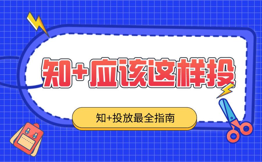 知+广告怎么投放?最全知+投放指南~,广西红客