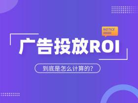 广告投放ROI计算公式是什么?如何才能提高ROI?